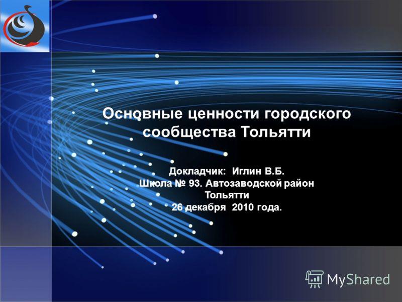 Основные ценности городского сообщества Тольятти Докладчик: Иглин В.Б. Школа 93. Автозаводской район Тольятти 26 декабря 2010 года.