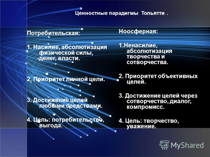 Ценностные парадигмы Тольятти. Потребительская: 1. Насилие, абсолютизация физической силы, денег, власти. 2. Приоритет личной цели. 3. Достижение целей любыми средствами. 4. Цель: потребительство, выгода. Ноосферная: 1.Ненасилие, абсолютизация творче