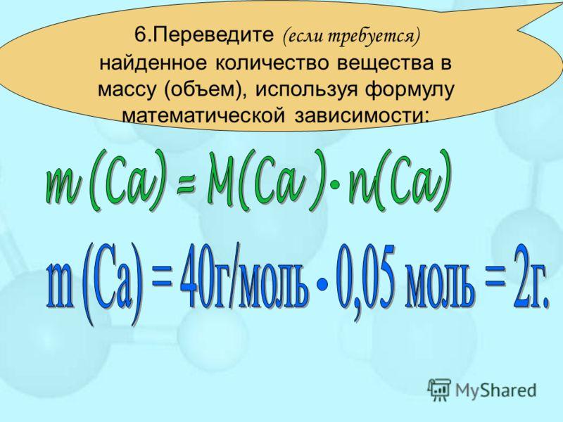 6.Переведите (если требуется) найденное количество вещества в массу (объем), используя формулу математической зависимости: