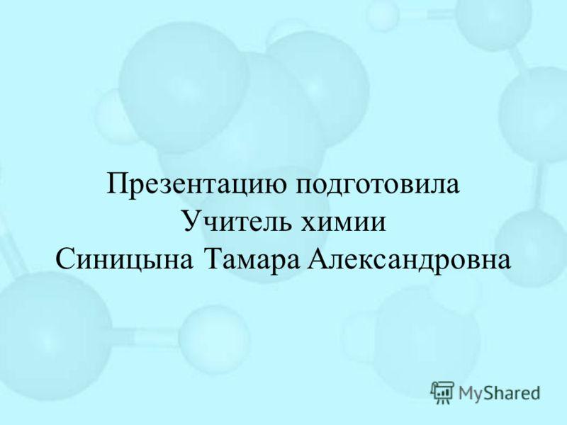 Презентацию подготовила Учитель химии Синицына Тамара Александровна
