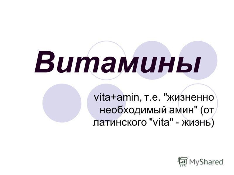 Витамины vita+amin, т.е. жизненно необходимый амин (от латинского vita - жизнь)