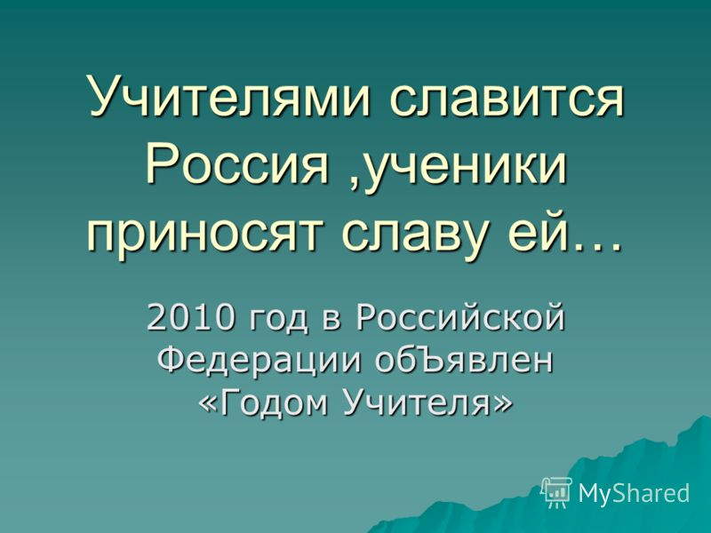Учителями славится Россия,ученики приносят славу ей… 2010 год в Российской Федерации обЪявлен «Годом Учителя»