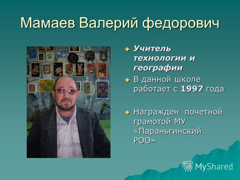 Мамаев Валерий федорович Учитель технологии и географии Учитель технологии и географии В данной школе работает с 1997 года В данной школе работает с 1997 года Награжден почетной грамотой МУ «Параньгинский РОО» Награжден почетной грамотой МУ «Параньги