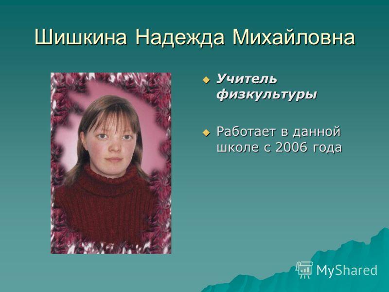 Шишкина Надежда Михайловна Учитель физкультуры Учитель физкультуры Работает в данной школе с 2006 года Работает в данной школе с 2006 года