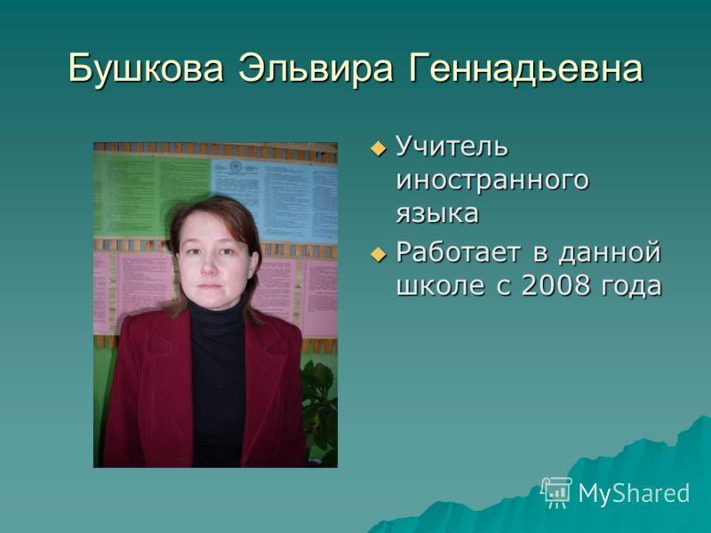 Бушкова Эльвира Геннадьевна Учитель иностранного языка Учитель иностранного языка Работает в данной школе с 2008 года Работает в данной школе с 2008 года