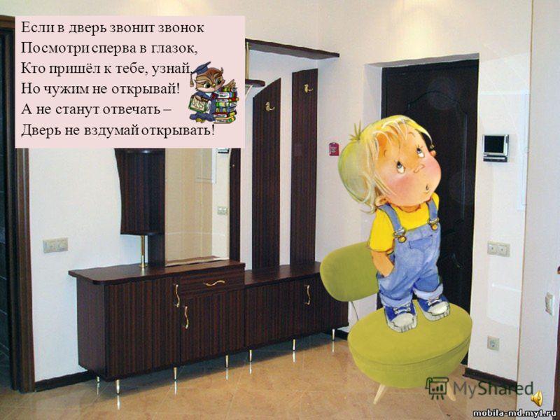 Если квартира твоя высоко И добираться туда нелегко, Пользуйся лифтом, но только учти : В лифт с незнакомцами не заходи ! Могут обидеть тебя, напугать Можешь серьёзно тогда пострадать !