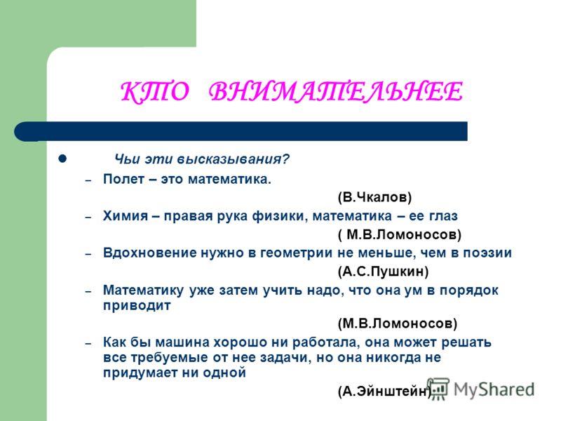 КТО ВНИМАТЕЛЬНЕЕ Чьи эти высказывания? – Полет – это математика. (В.Чкалов) – Химия – правая рука физики, математика – ее глаз ( М.В.Ломоносов) – Вдохновение нужно в геометрии не меньше, чем в поэзии (А.С.Пушкин) – Математику уже затем учить надо, чт