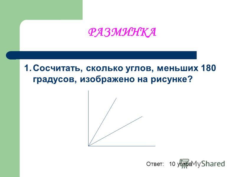 РАЗМИНКА 1.Сосчитать, сколько углов, меньших 180 градусов, изображено на рисунке? Ответ: 10 углов