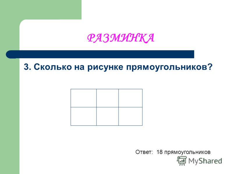 РАЗМИНКА 3. Сколько на рисунке прямоугольников? Ответ: 18 прямоугольников