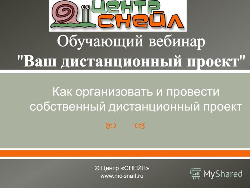 Как организовать и провести собственный дистанционный проект © Центр « СНЕЙЛ » www.nic-snail.ru