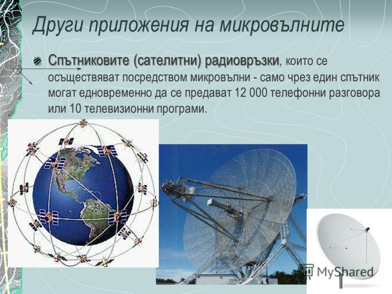 Други приложения на микровълните Спътниковите (сателитни) радиовръзки Спътниковите (сателитни) радиовръзки, които се осъществяват посредством микровълни - само чрез един спътник могат едновременно да се предават 12 000 телефонни разговора или 10 теле