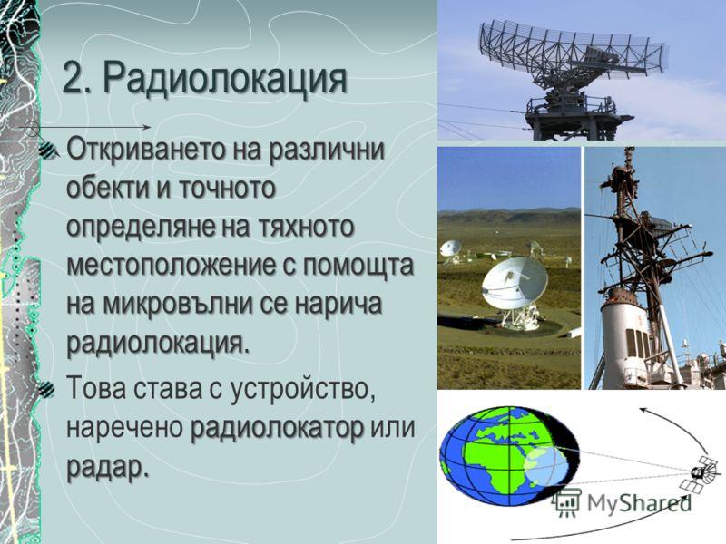 2. Радиолокация Откриването на различни обекти и точното определяне на тяхното местоположение с помощта на микровълни се нарича радиолокация. радиолокатор радар. Това става с устройство, наречено радиолокатор или радар.