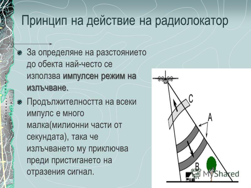 Принцип на действие на радиолокатор импулсен режим на излъчване. За определяне на разстоянието до обекта най-често се използва импулсен режим на излъчване. Продължителността на всеки импулс е много малка(милионни части от секундата), така че излъчван