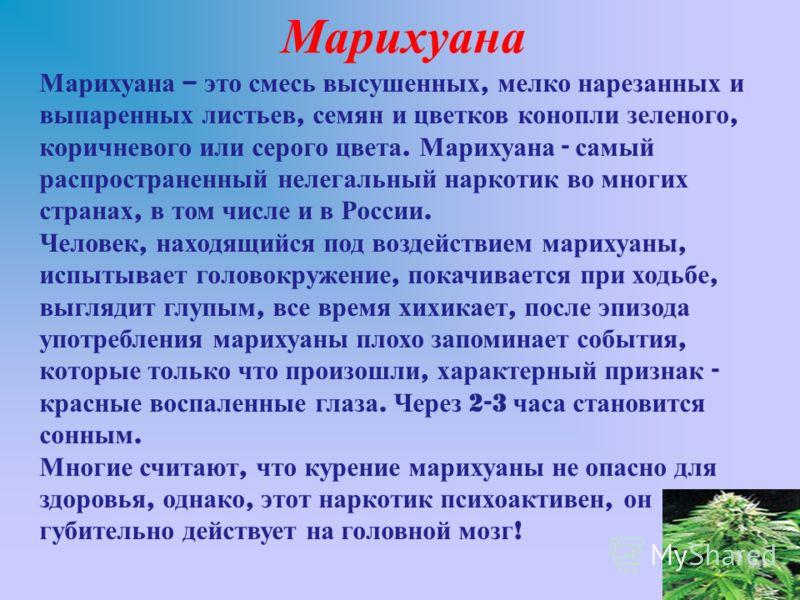 Марихуана Марихуана – это смесь высушенных, мелко нарезанных и выпаренных листьев, семян и цветков конопли зеленого, коричневого или серого цвета. Марихуана - самый распространенный нелегальный наркотик во многих странах, в том числе и в России. Чело