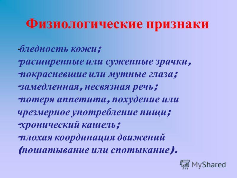 Физиологические признаки - бледность кожи ; - расширенные или суженные зрачки, - покрасневшие или мутные глаза ; - замедленная, несвязная речь ; - потеря аппетита, похудение или чрезмерное употребление пищи ; - хронический кашель ; - плохая координац