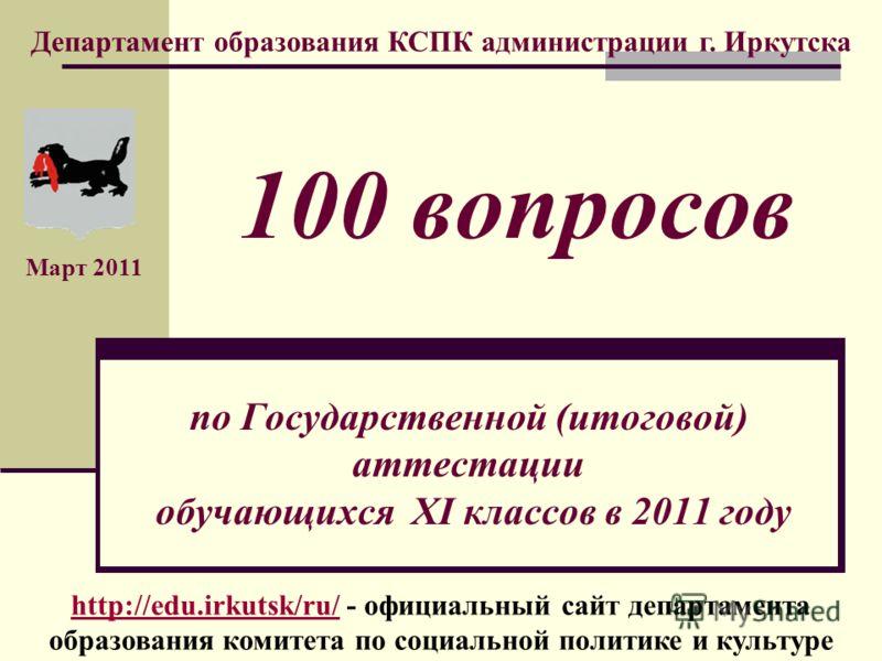 по Государственной (итоговой) аттестации обучающихся XI классов в 2011 году Департамент образования КСПК администрации г. Иркутска Март 2011 100 вопросов http://edu.irkutsk/ru/http://edu.irkutsk/ru/ - официальный сайт департамента образования комитет