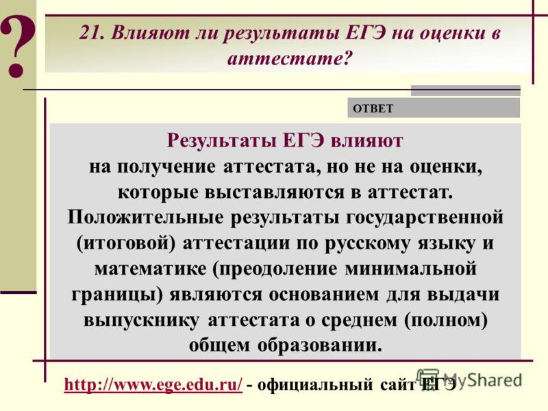 ? 21. Влияют ли результаты ЕГЭ на оценки в аттестате? Результаты ЕГЭ влияют на получение аттестата, но не на оценки, которые выставляются в аттестат. Положительные результаты государственной (итоговой) аттестации по русскому языку и математике (преод