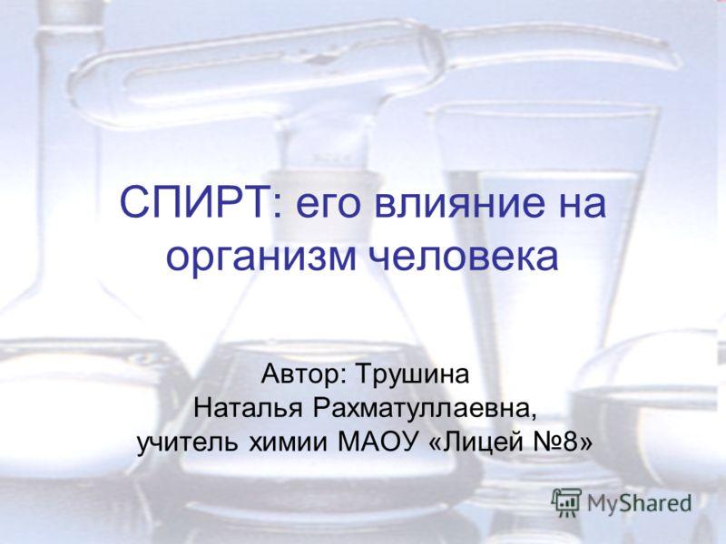 СПИРТ: его влияние на организм человека Автор: Трушина Наталья Рахматуллаевна, учитель химии МАОУ «Лицей 8»