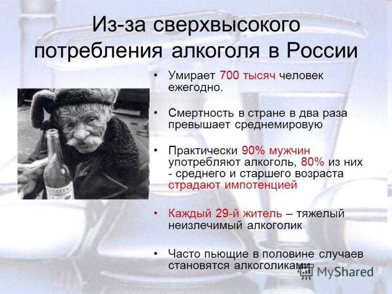 Из-за сверхвысокого потребления алкоголя в России Умирает 700 тысяч человек ежегодно. Смертность в стране в два раза превышает среднемировую Практически 90% мужчин употребляют алкоголь, 80% из них - среднего и старшего возраста страдают импотенцией К