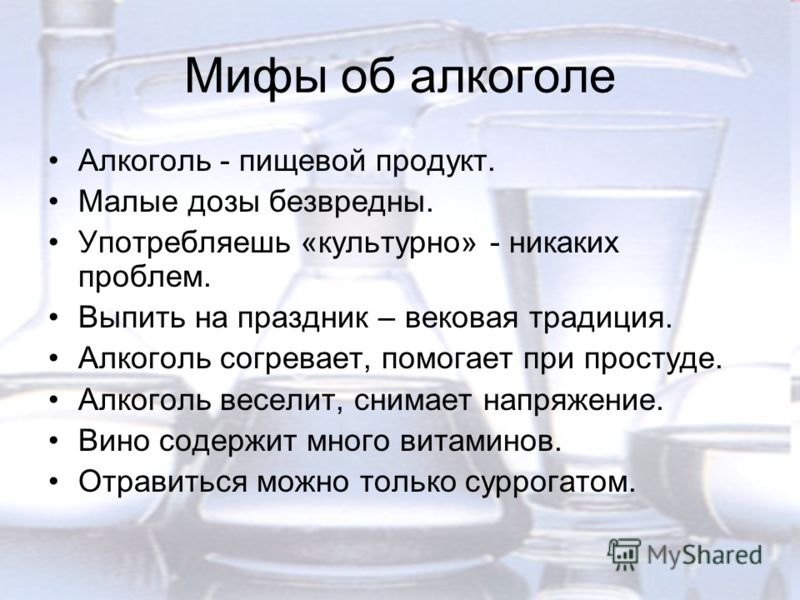 Мифы об алкоголе Алкоголь - пищевой продукт. Малые дозы безвредны. Употребляешь «культурно» - никаких проблем. Выпить на праздник – вековая традиция. Алкоголь согревает, помогает при простуде. Алкоголь веселит, снимает напряжение. Вино содержит много