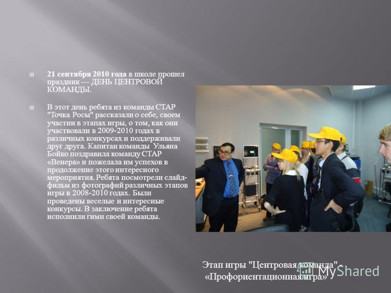 21 сентября 2010 года в школе прошел праздник ДЕНЬ ЦЕНТРОВОЙ КОМАНДЫ. В этот день ребята из команды СТАР