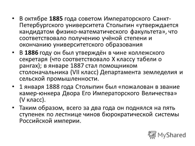 В октябре 1885 года советом Императорского Санкт- Петербургского университета Столыпин «утверждается кандидатом физико-математического факультета», что соответствовало получению учёной степени и окончанию университетского образования В 1886 году он б