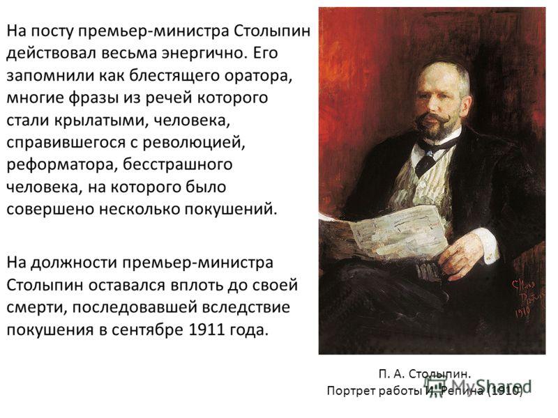 На посту премьер-министра Столыпин действовал весьма энергично. Его запомнили как блестящего оратора, многие фразы из речей которого стали крылатыми, человека, справившегося с революцией, реформатора, бесстрашного человека, на которого было совершено