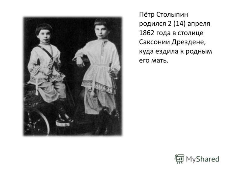 Пётр Столыпин родился 2 (14) апреля 1862 года в столице Саксонии Дрездене, куда ездила к родным его мать.