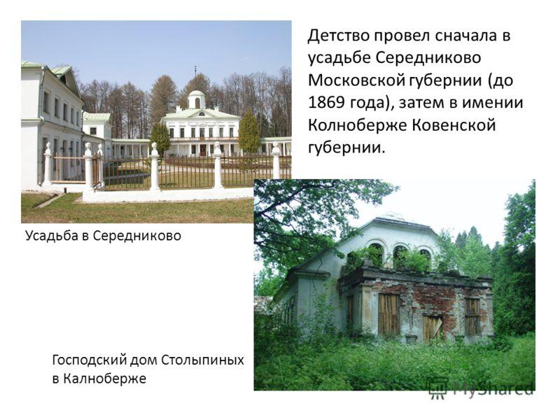 Детство провел сначала в усадьбе Середниково Московской губернии (до 1869 года), затем в имении Колноберже Ковенской губернии. Усадьба в Середниково Господский дом Столыпиных в Калноберже
