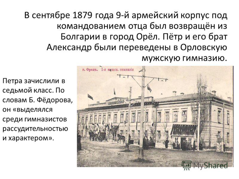 В сентябре 1879 года 9-й армейский корпус под командованием отца был возвращён из Болгарии в город Орёл. Пётр и его брат Александр были переведены в Орловскую мужскую гимназию. Петра зачислили в седьмой класс. По словам Б. Фёдорова, он «выделялся сре