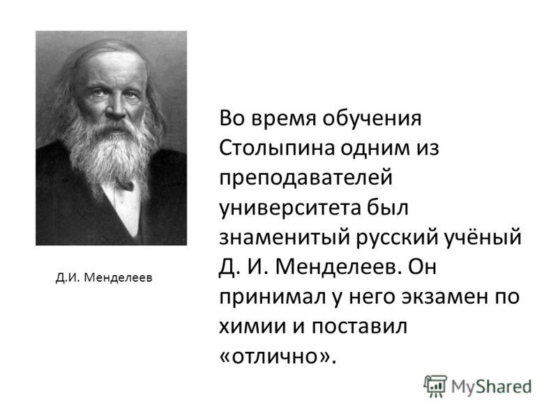 Во время обучения Столыпина одним из преподавателей университета был знаменитый русский учёный Д. И. Менделеев. Он принимал у него экзамен по химии и поставил «отлично». Д.И. Менделеев