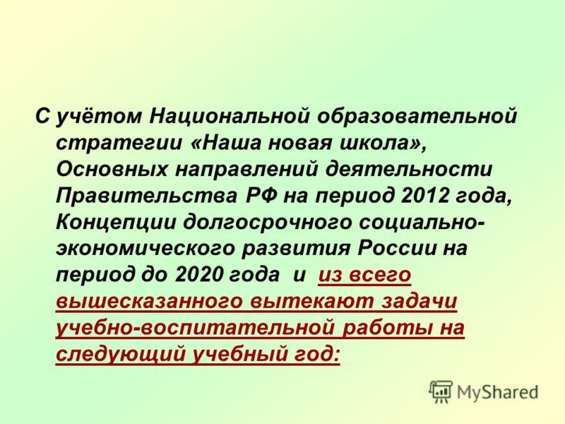 С учётом Национальной образовательной стратегии «Наша новая школа», Основных направлений деятельности Правительства РФ на период 2012 года, Концепции долгосрочного социально- экономического развития России на период до 2020 года и из всего вышесказан