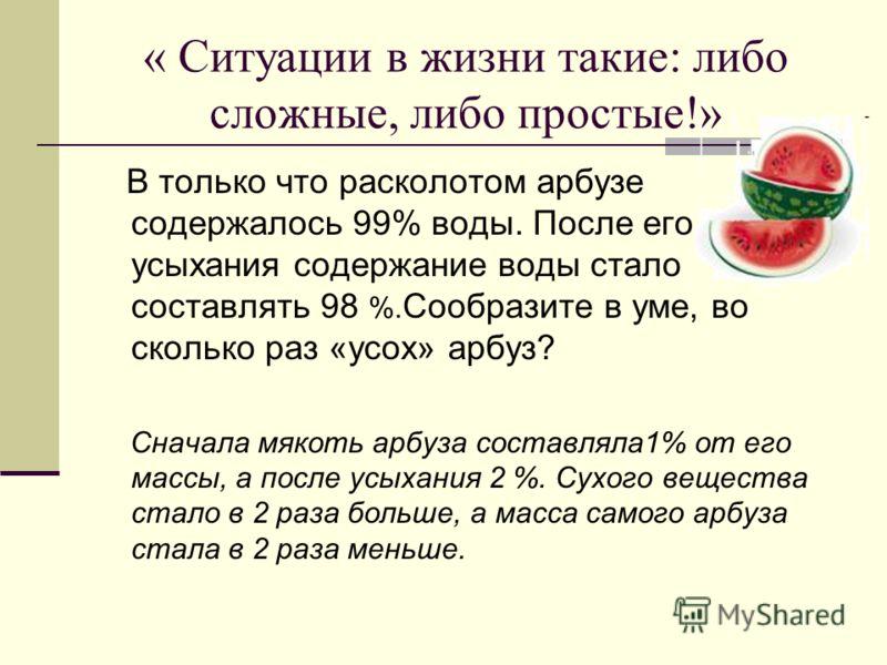 « Ситуации в жизни такие: либо сложные, либо простые!» В только что расколотом арбузе содержалось 99% воды. После его усыхания содержание воды стало с