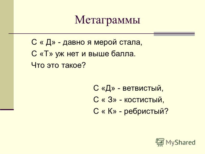 Метаграммы С « Д» - давно я мерой стала, С «Т» уж нет и выше балла. Что это такое? С «Д» - ветвистый, С « З» - костистый, С « К» - ребристый?