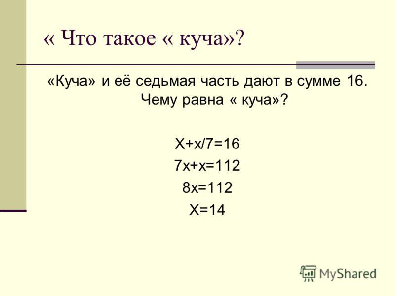 « Что такое « куча»? «Куча» и её седьмая часть дают в сумме 16. Чему равна « куча»? Х+х/7=16 7х+х=112 8х=112 Х=14
