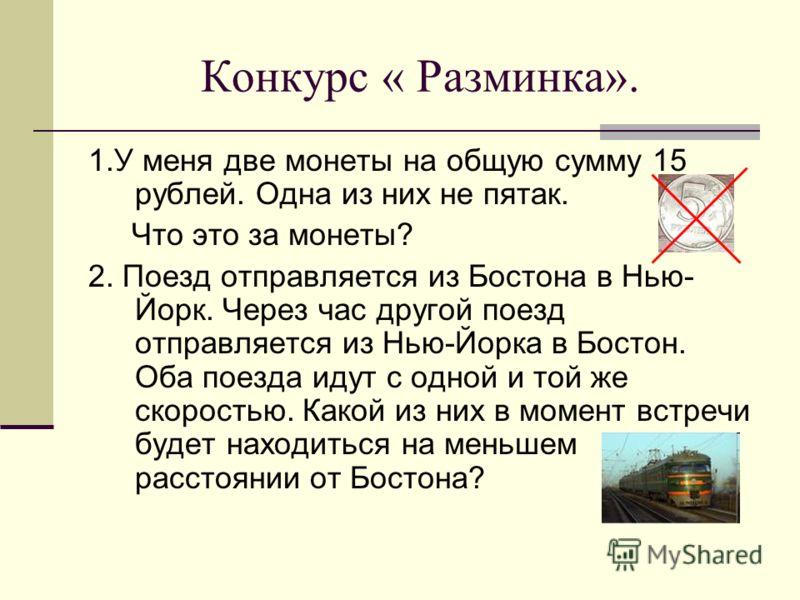 Конкурс « Разминка». 1.У меня две монеты на общую сумму 15 рублей. Одна из них не пятак. Что это за монеты? 2. Поезд отправляется из Бостона в Нью- Йо
