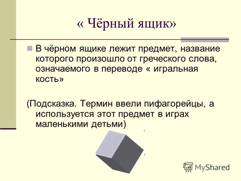 « Чёрный ящик» В чёрном ящике лежит предмет, название которого произошло от греческого слова, означаемого в переводе « игральная кость» (Подсказка. Термин ввели пифагорейцы, а используется этот предмет в играх маленькими детьми)