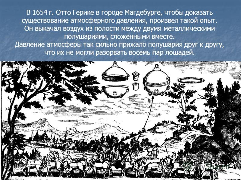 7 В 1654 г. Отто Герике в городе Магдебурге, чтобы доказать существование атмосферного давления, произвел такой опыт. Он выкачал воздух из полости между двумя металлическими полушариями, сложенными вместе. Давление атмосферы так сильно прижало полуша