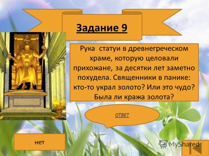 Задание 9 Рука статуи в древнегреческом храме, которую целовали прихожане, за десятки лет заметно похудела. Священники в панике: кто-то украл золото? Или это чудо? Была ли кража золота? ОТВЕТ нет
