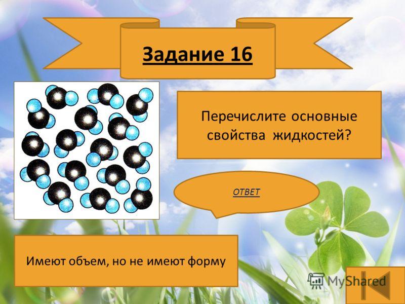 Задание 16 Перечислите основные свойства жидкостей? ОТВЕТ Имеют объем, но не имеют форму