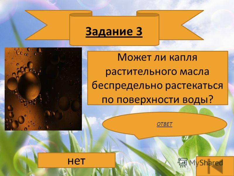 Задание 3 Может ли капля растительного масла беспредельно растекаться по поверхности воды? ОТВЕТ нет