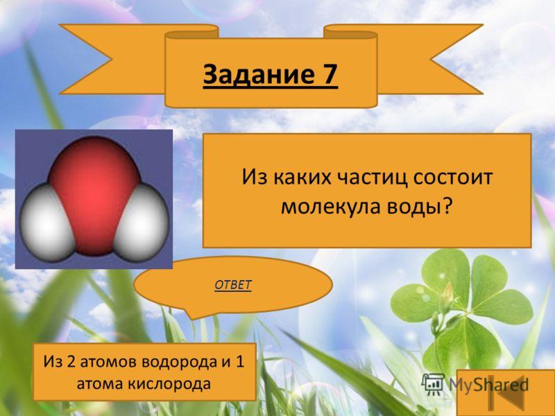 Задание 7 Из каких частиц состоит молекула воды? ОТВЕТ Из 2 атомов водорода и 1 атома кислорода
