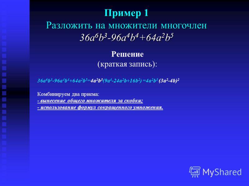 Пример 1 Разложить на множители многочлен 36a 6 b 3 -96a 4 b 4 +64a 2 b 5 1) Сначала займемся вынесением общего множителя за скобки. Рассмотрим коэффициенты 36, 96, 64. Все они делятся на 4. НОД(36,96,64)=4. Во все члены многочлена входит переменная