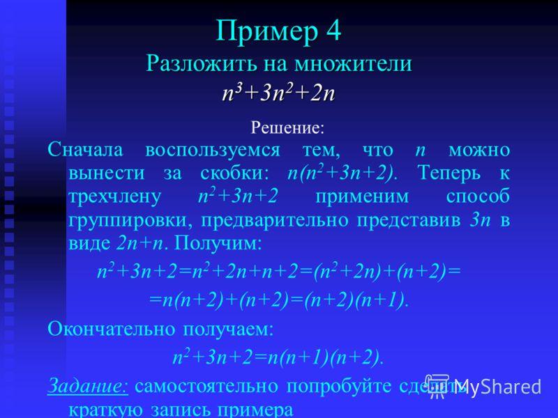 Комбинируйте три приема: - вынесение общего множителя за скобки; - предварительное преобразование; - группировку. n3+3n2+2nn3+3n2+2nn3+3n2+2nn3+3n2+2n Пример 4 Разложить на множители многочлен Попробуйте его решить решениесрез знаний