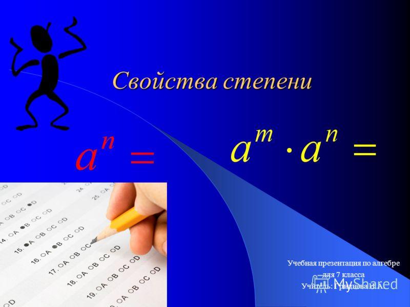 Свойства степени Учебная презентация по алгебре для 7 класса Учитель: Гриднева Н.А.