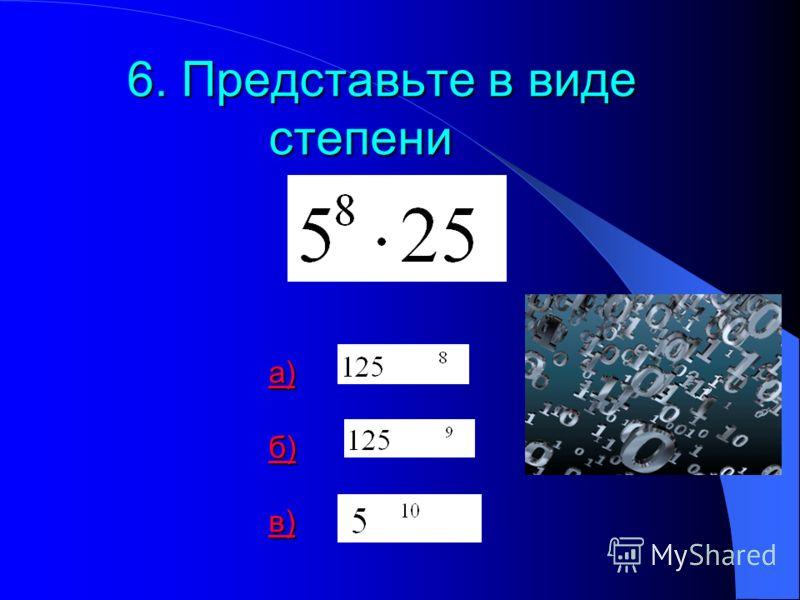 6. Представьте в виде степени а) б) в) а) б) в) а) б) в)