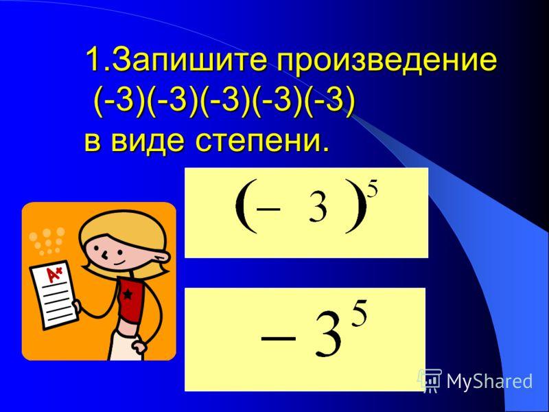 1.Запишите произведение (-3)(-3)(-3)(-3)(-3) в виде степени.