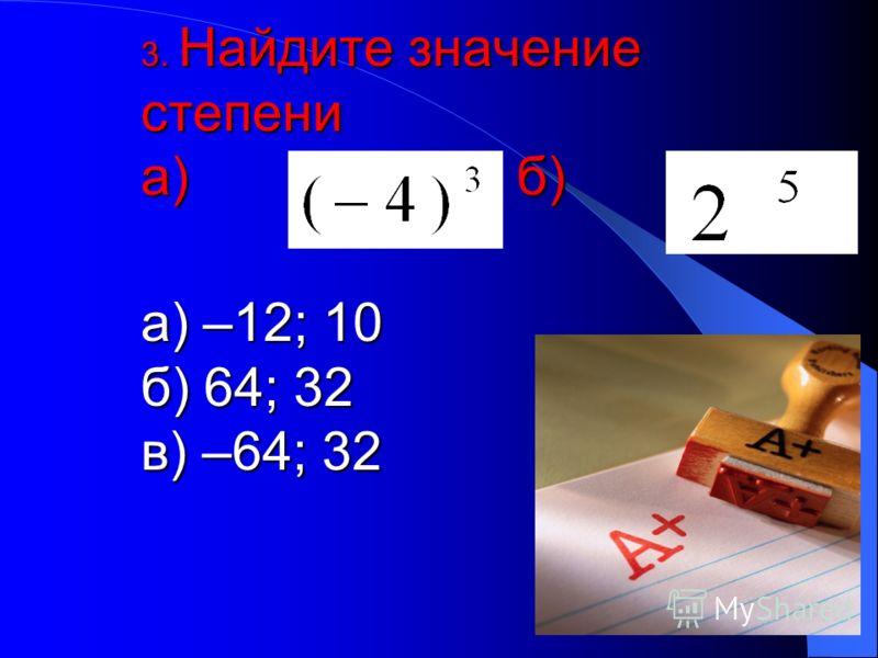 3. Найдите значение степени а) б) а) –12; 10 б) 64; 32 в) –64; 32