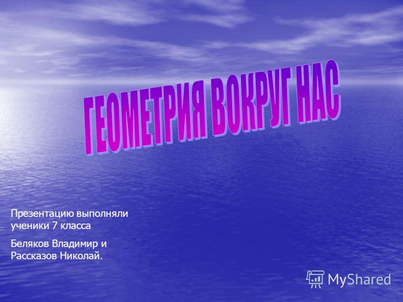 Презентацию выполняли ученики 7 класса Беляков Владимир и Рассказов Николай.