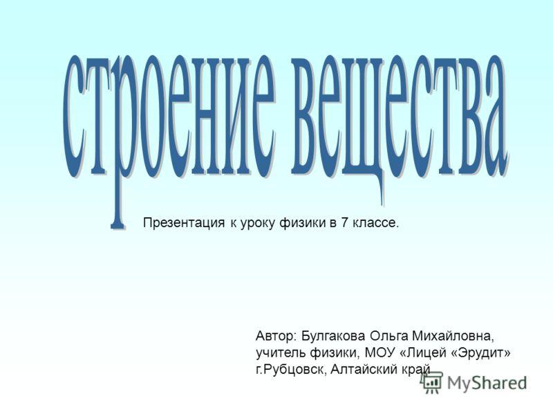 Презентация к уроку физики в 7 классе. Автор: Булгакова Ольга Михайловна, учитель физики, МОУ «Лицей «Эрудит» г.Рубцовск, Алтайский край